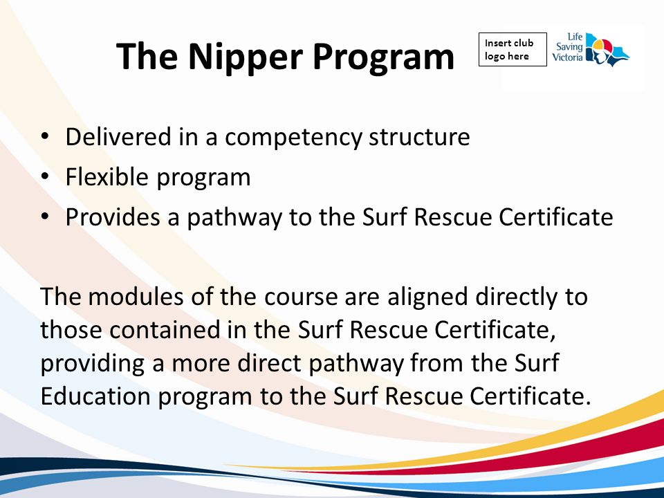 Insert club logo here The Nipper Program Delivered in a competency structure Flexible program Provides a pathway to the Surf Rescue Certificate The mo