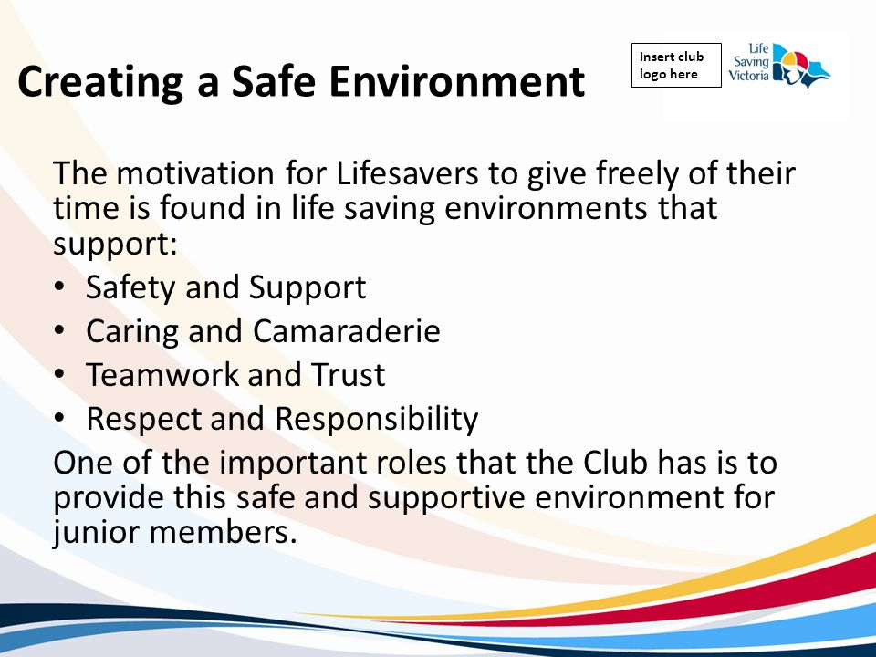 Insert club logo here Creating a Safe Environment The motivation for Lifesavers to give freely of their time is found in life saving environments that