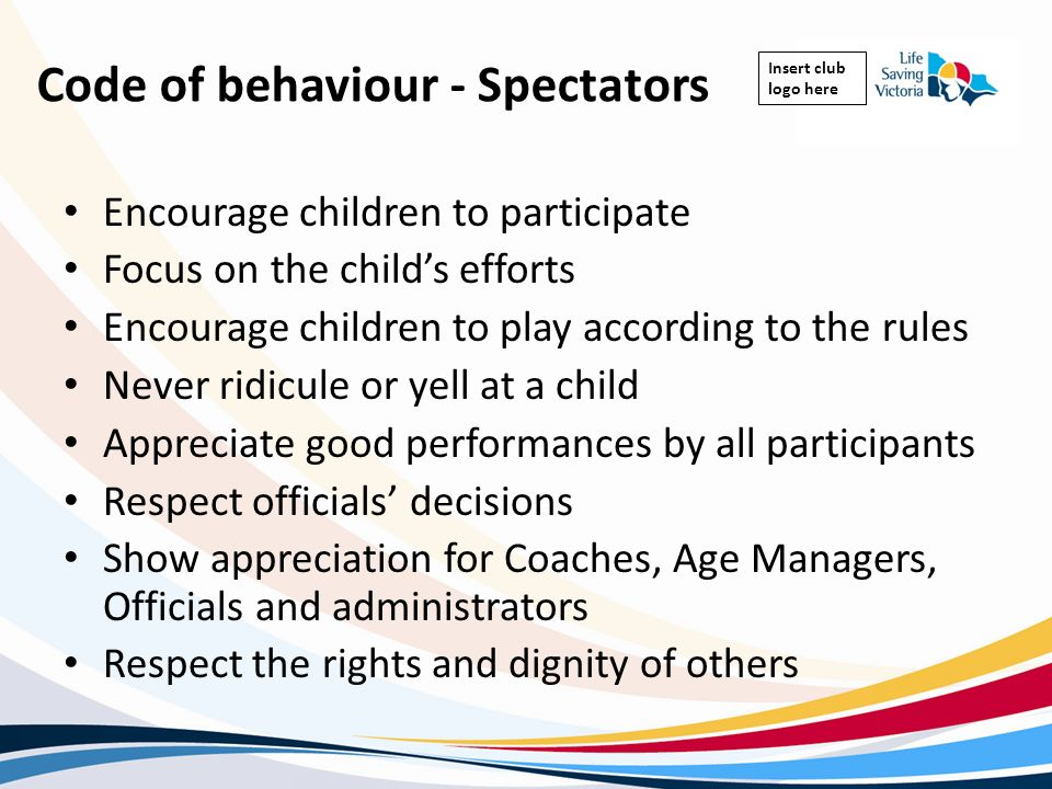 Insert club logo here Code of behaviour - Spectators Encourage children to participate Focus on the childs efforts Encourage children to play accordin