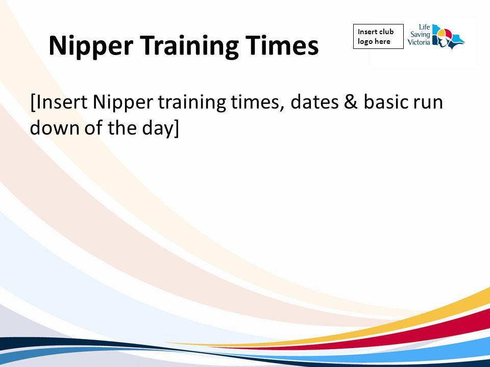 Insert club logo here Nipper Training Times [Insert Nipper training times, dates & basic run down of the day]