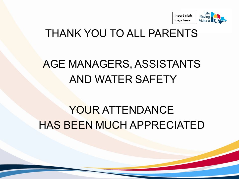 Insert club logo here THANK YOU TO ALL PARENTS AGE MANAGERS, ASSISTANTS AND WATER SAFETY YOUR ATTENDANCE HAS BEEN MUCH APPRECIATED