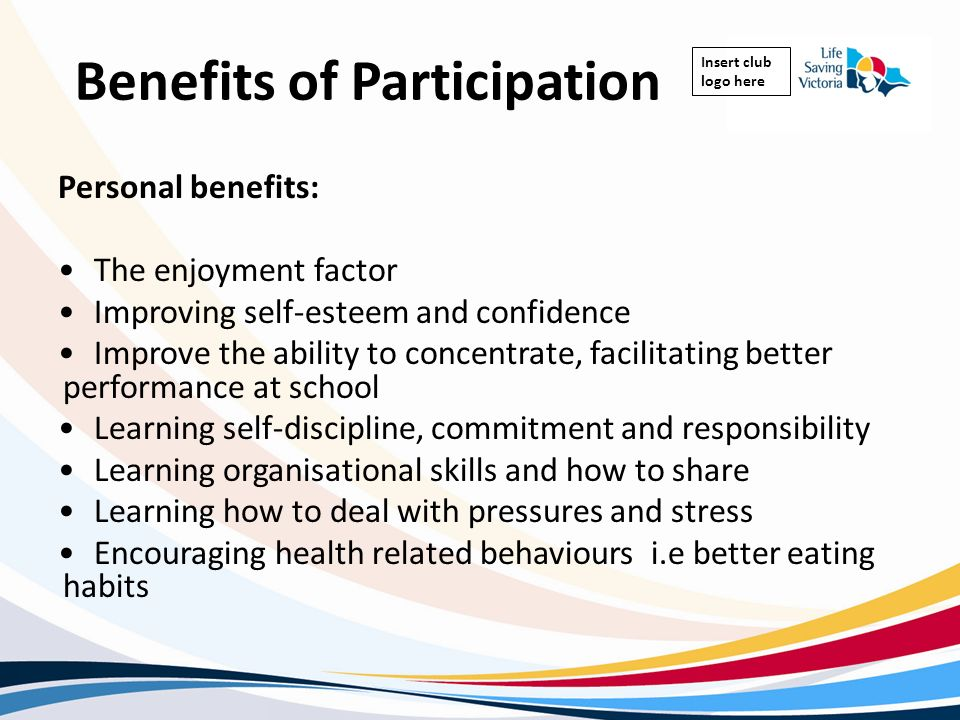 Insert club logo here Benefits of Participation Personal benefits: The enjoyment factor Improving self-esteem and confidence Improve the ability to co