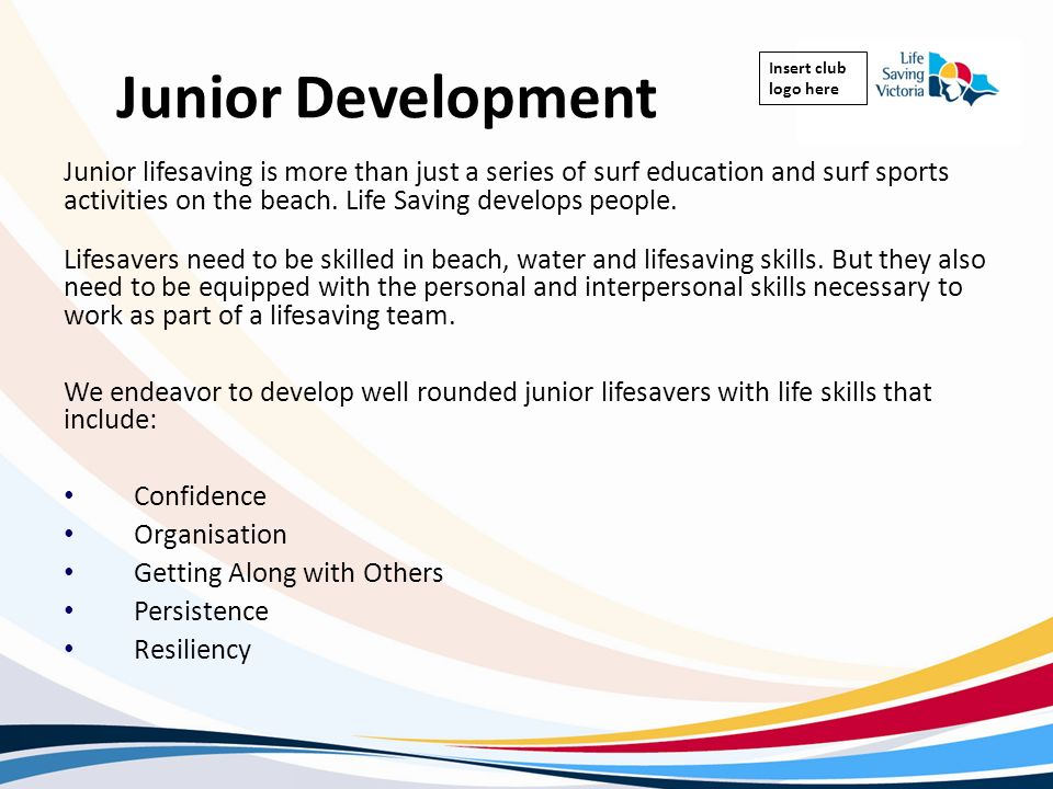 Insert club logo here Junior Development Junior lifesaving is more than just a series of surf education and surf sports activities on the beach. Life