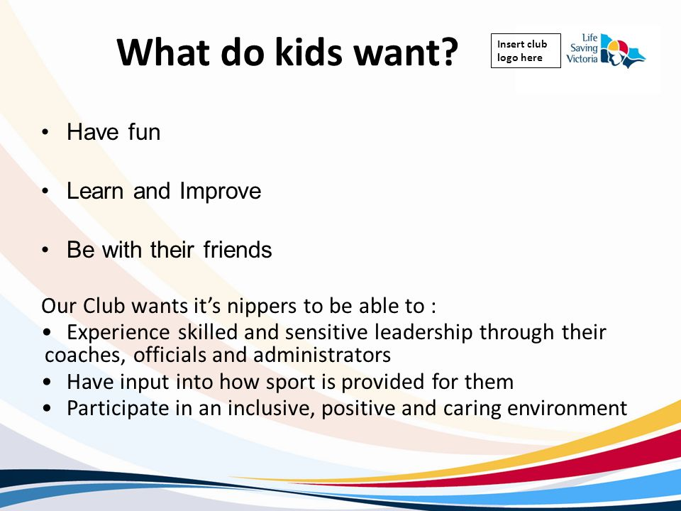 Insert club logo here What do kids want? Have fun Learn and Improve Be with their friends Our Club wants its nippers to be able to : Experience skille