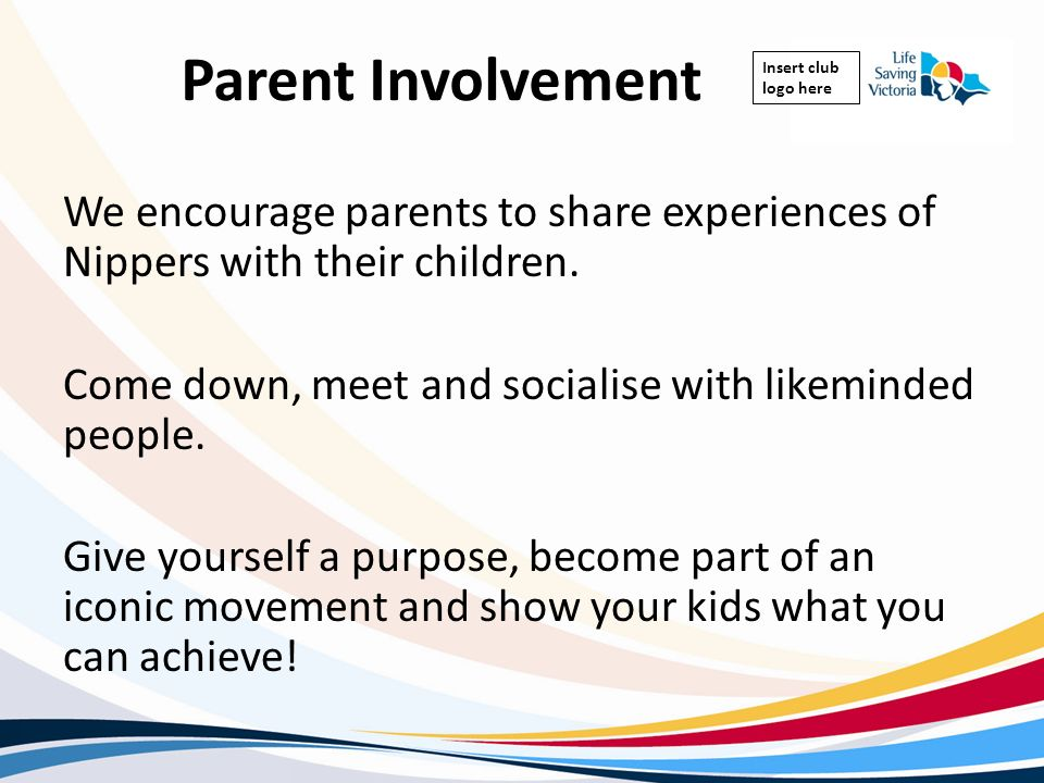Insert club logo here Parent Involvement We encourage parents to share experiences of Nippers with their children. Come down, meet and socialise with