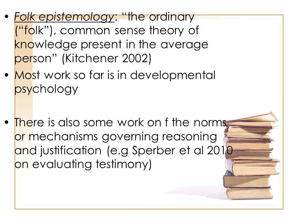 Folk epistemology: the ordinary (folk), common sense theory of knowledge present in the average person (Kitchener 2002) Most work so far is in developmental psychology There is also some work on f the norms or mechanisms governing reasoning and justification (e.g Sperber et al 2010 on evaluating testimony)