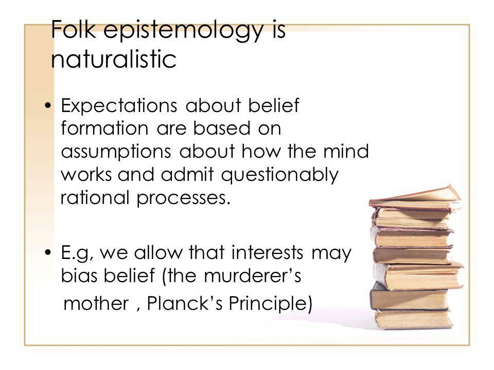 Folk epistemology is naturalistic Expectations about belief formation are based on assumptions about how the mind works and admit questionably rational processes.