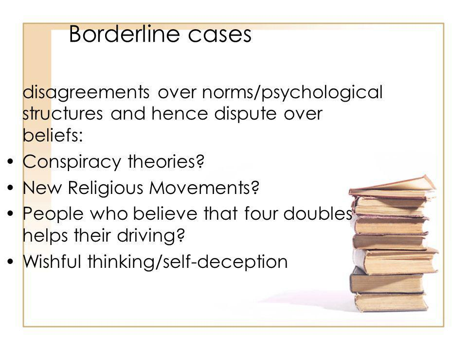 Borderline cases disagreements over norms/psychological structures and hence dispute over beliefs: Conspiracy theories.