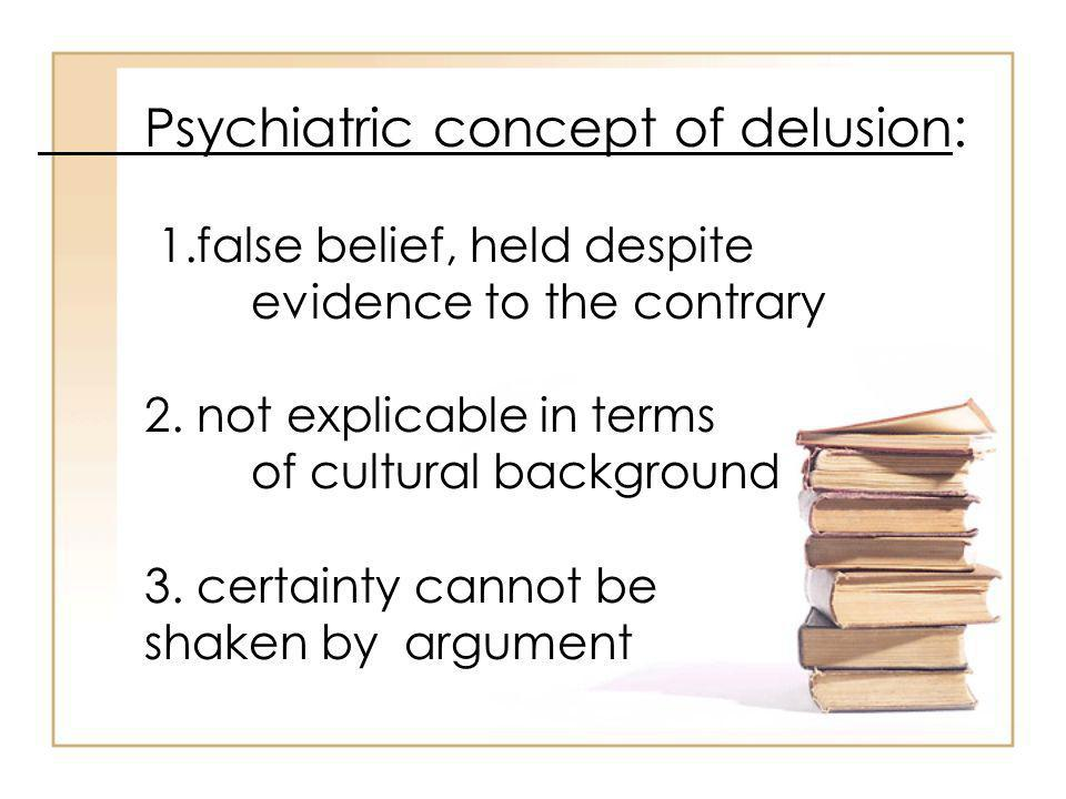 Psychiatric concept of delusion: 1.false belief, held despite evidence to the contrary 2.