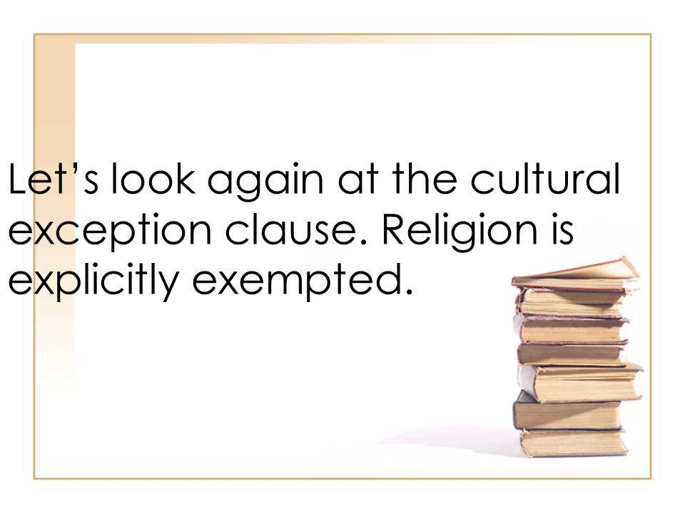 Lets look again at the cultural exception clause. Religion is explicitly exempted.