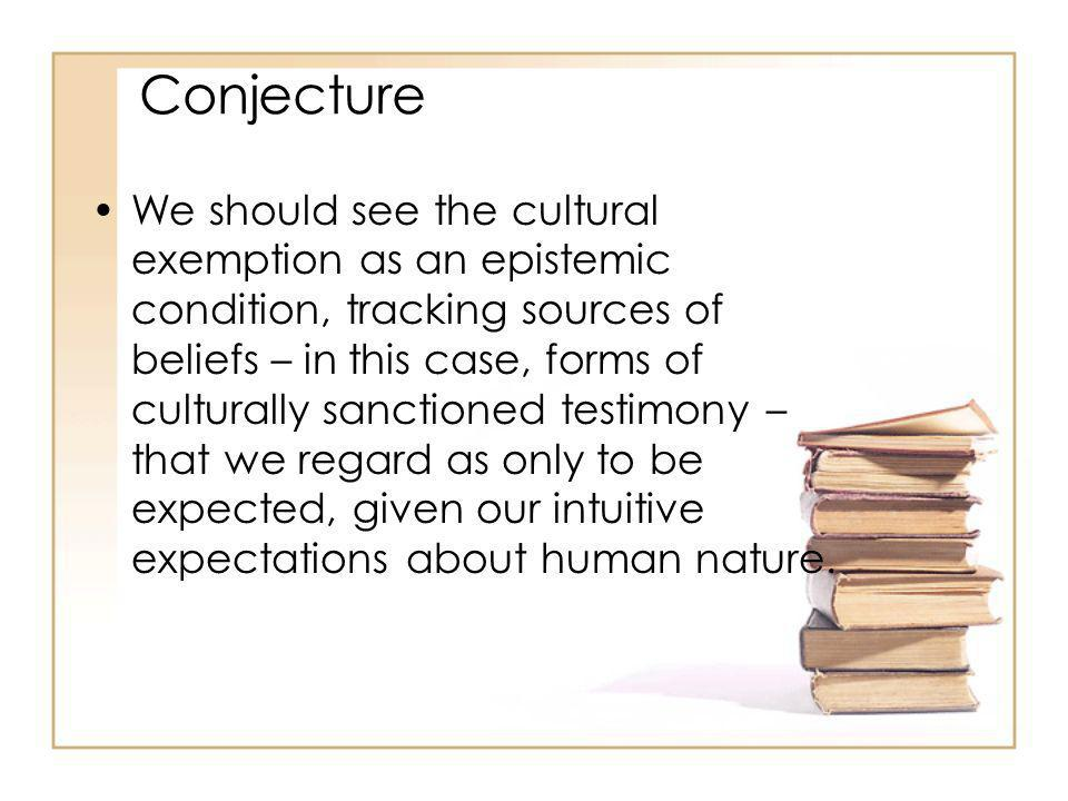 Conjecture We should see the cultural exemption as an epistemic condition, tracking sources of beliefs – in this case, forms of culturally sanctioned testimony – that we regard as only to be expected, given our intuitive expectations about human nature.