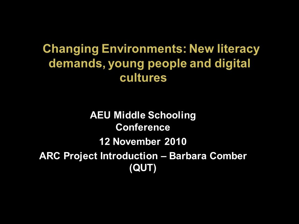 Changing Environments: New literacy demands, young people and digital cultures AEU Middle Schooling Conference 12 November 2010 ARC Project Introduction – Barbara Comber (QUT)
