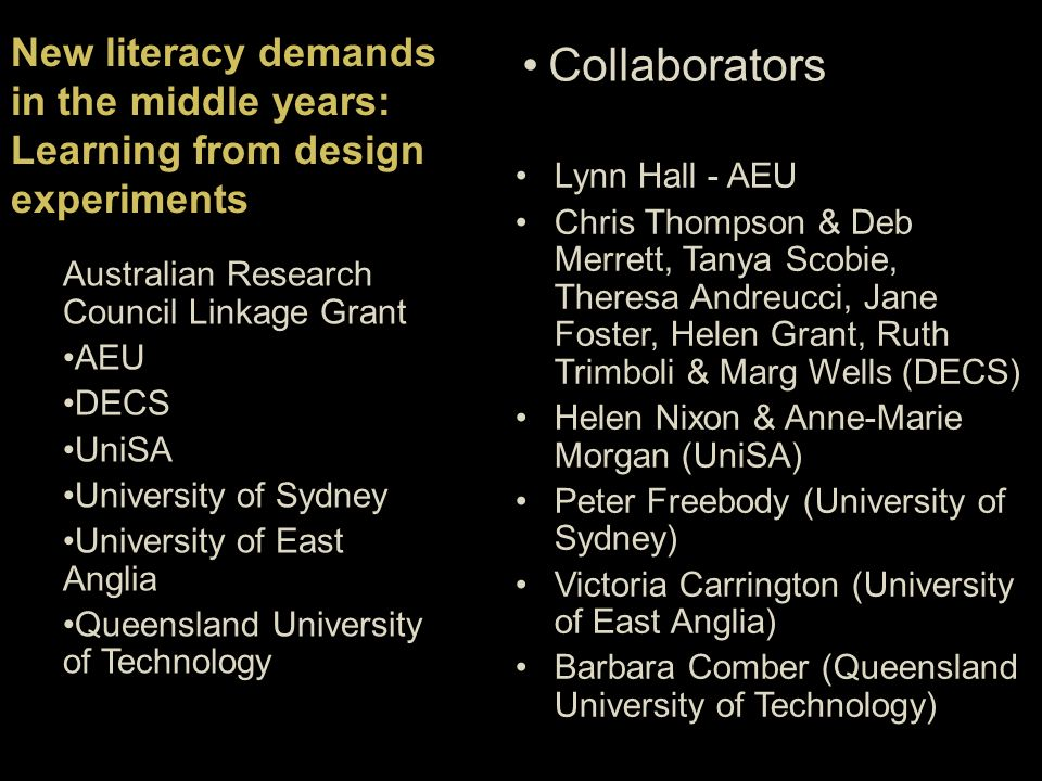 New literacy demands in the middle years: Learning from design experiments Collaborators Australian Research Council Linkage Grant AEU DECS UniSA University of Sydney University of East Anglia Queensland University of Technology Lynn Hall - AEU Chris Thompson & Deb Merrett, Tanya Scobie, Theresa Andreucci, Jane Foster, Helen Grant, Ruth Trimboli & Marg Wells (DECS) Helen Nixon & Anne-Marie Morgan (UniSA) Peter Freebody (University of Sydney) Victoria Carrington (University of East Anglia) Barbara Comber (Queensland University of Technology)