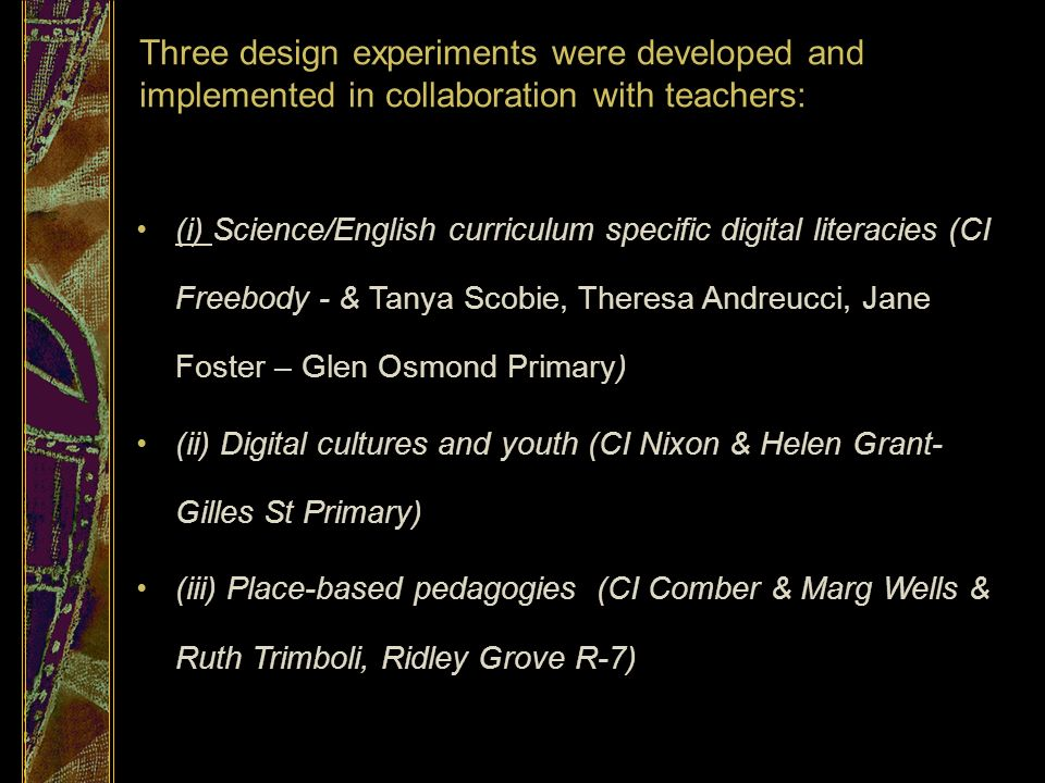 Three design experiments were developed and implemented in collaboration with teachers: (i) Science/English curriculum specific digital literacies (CI Freebody - & Tanya Scobie, Theresa Andreucci, Jane Foster – Glen Osmond Primary) (ii) Digital cultures and youth (CI Nixon & Helen Grant- Gilles St Primary) (iii) Place-based pedagogies (CI Comber & Marg Wells & Ruth Trimboli, Ridley Grove R-7)