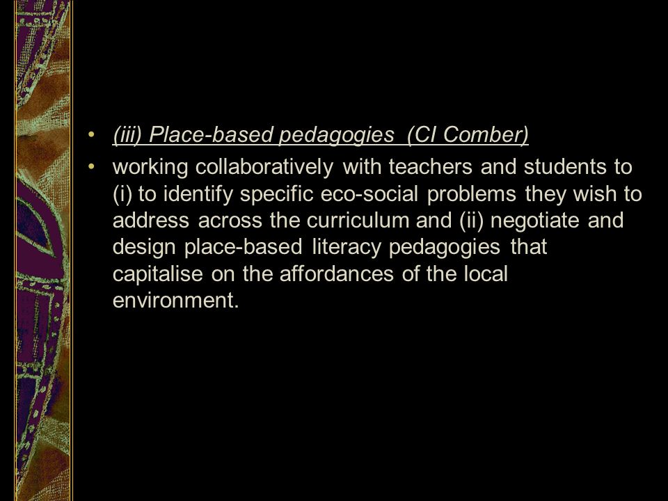 (iii) Place-based pedagogies (CI Comber) working collaboratively with teachers and students to (i) to identify specific eco-social problems they wish to address across the curriculum and (ii) negotiate and design place-based literacy pedagogies that capitalise on the affordances of the local environment.