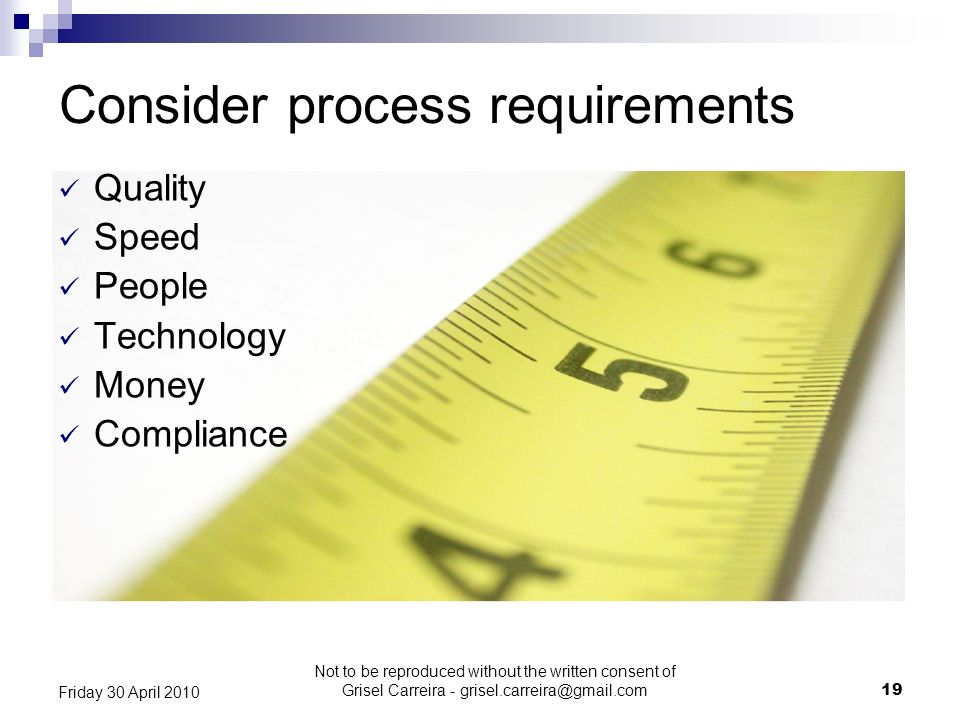 19 Friday 30 April 2010 Consider process requirements Quality Speed People Technology Money Compliance Not to be reproduced without the written consen