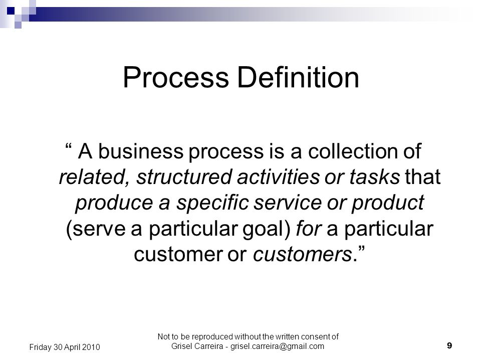 9 Friday 30 April 2010 Process Definition A business process is a collection of related, structured activities or tasks that produce a specific servic