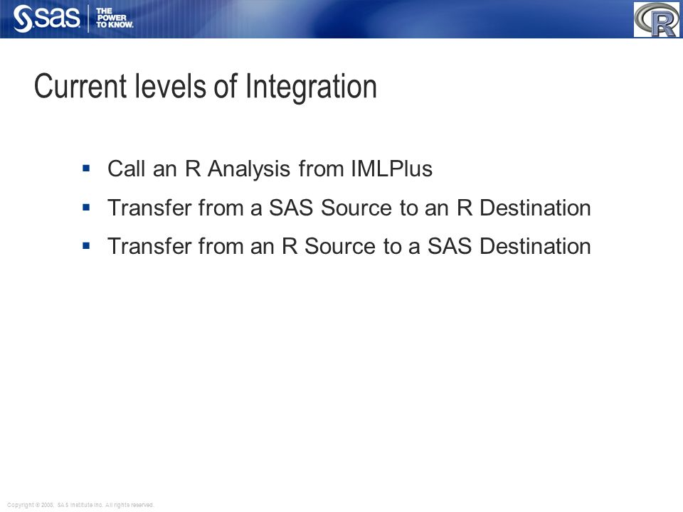 Current levels of Integration Call an R Analysis from IMLPlus Transfer from a SAS Source to an R Destination Transfer from an R Source to a SAS Destin