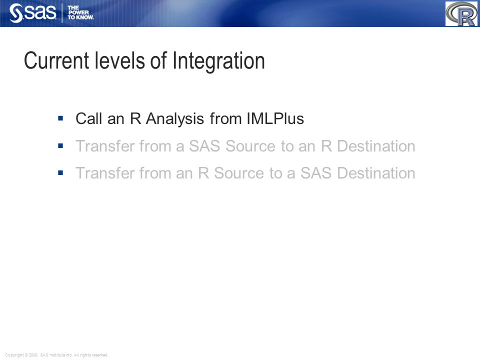 Copyright © 2008, SAS Institute Inc. All rights reserved. Current levels of Integration Call an R Analysis from IMLPlus Transfer from a SAS Source to
