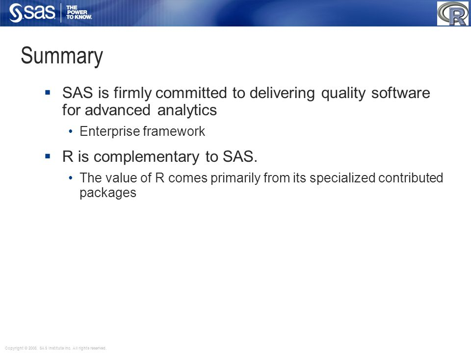 Copyright © 2008, SAS Institute Inc. All rights reserved. Summary SAS is firmly committed to delivering quality software for advanced analytics Enterp