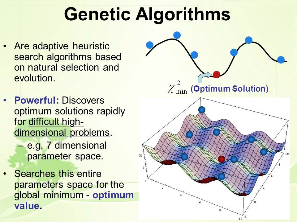 Genetic Algorithms (Optimum Solution) Are adaptive heuristic search algorithms based on natural selection and evolution. Powerful: Discovers optimum s