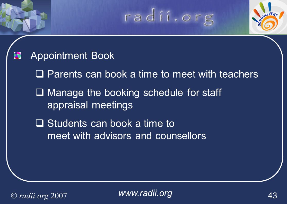 www.radii.org radii.org 2007 43 Appointment Book Parents can book a time to meet with teachers Manage the booking schedule for staff appraisal meeting