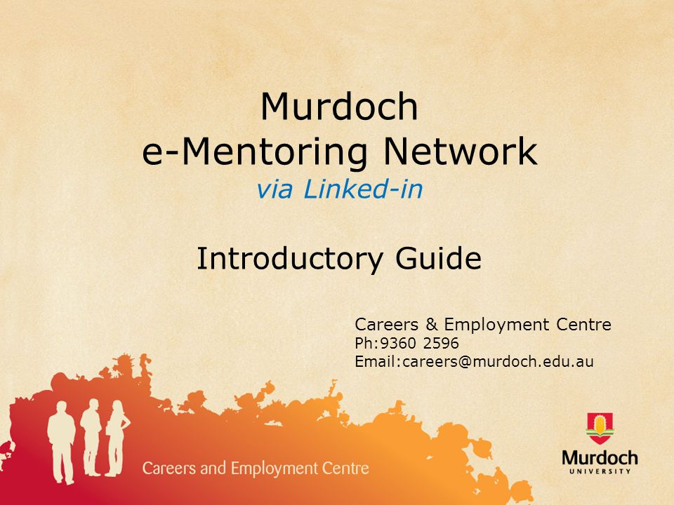 Murdoch e-Mentoring Network via Linked-in Introductory Guide Careers & Employment Centre Ph:9360 2596 Email:careers@murdoch.edu.au