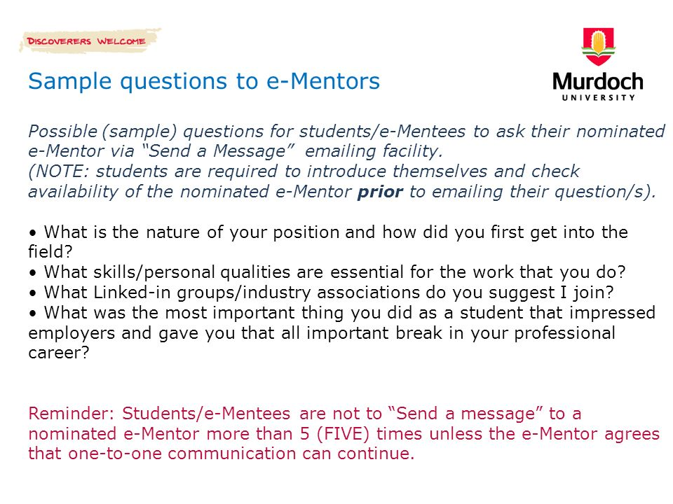Sample questions to e-Mentors Possible (sample) questions for students/e-Mentees to ask their nominated e-Mentor via Send a Message emailing facility.