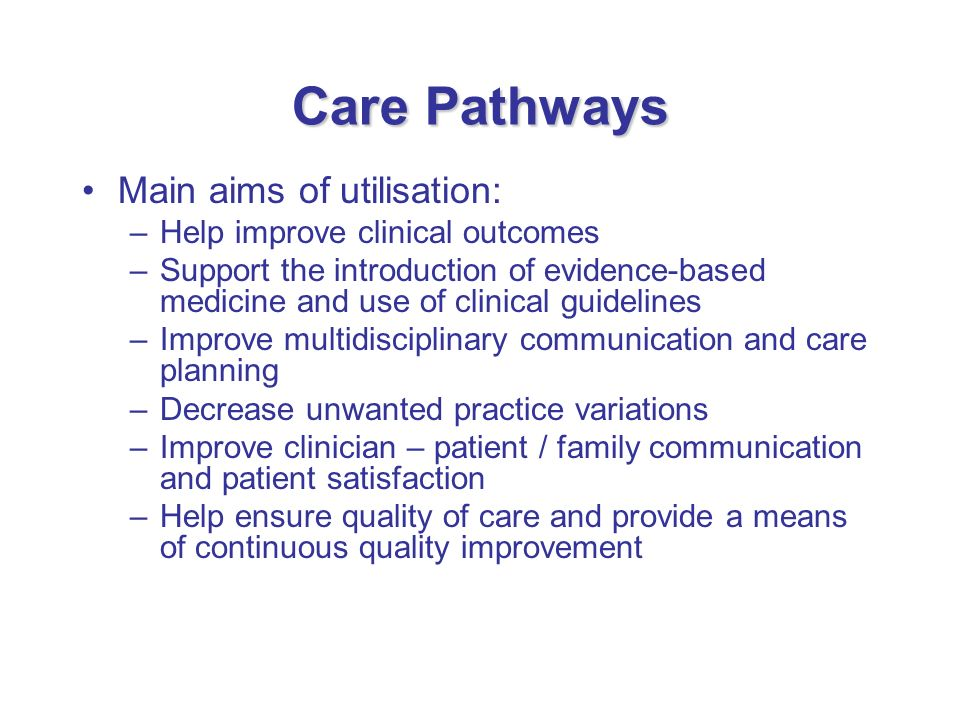 Care Pathways Main aims of utilisation: –Help improve clinical outcomes –Support the introduction of evidence-based medicine and use of clinical guide