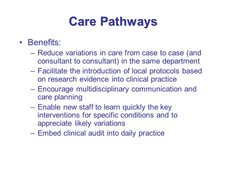 Care Pathways Benefits: –Reduce variations in care from case to case (and consultant to consultant) in the same department –Facilitate the introductio