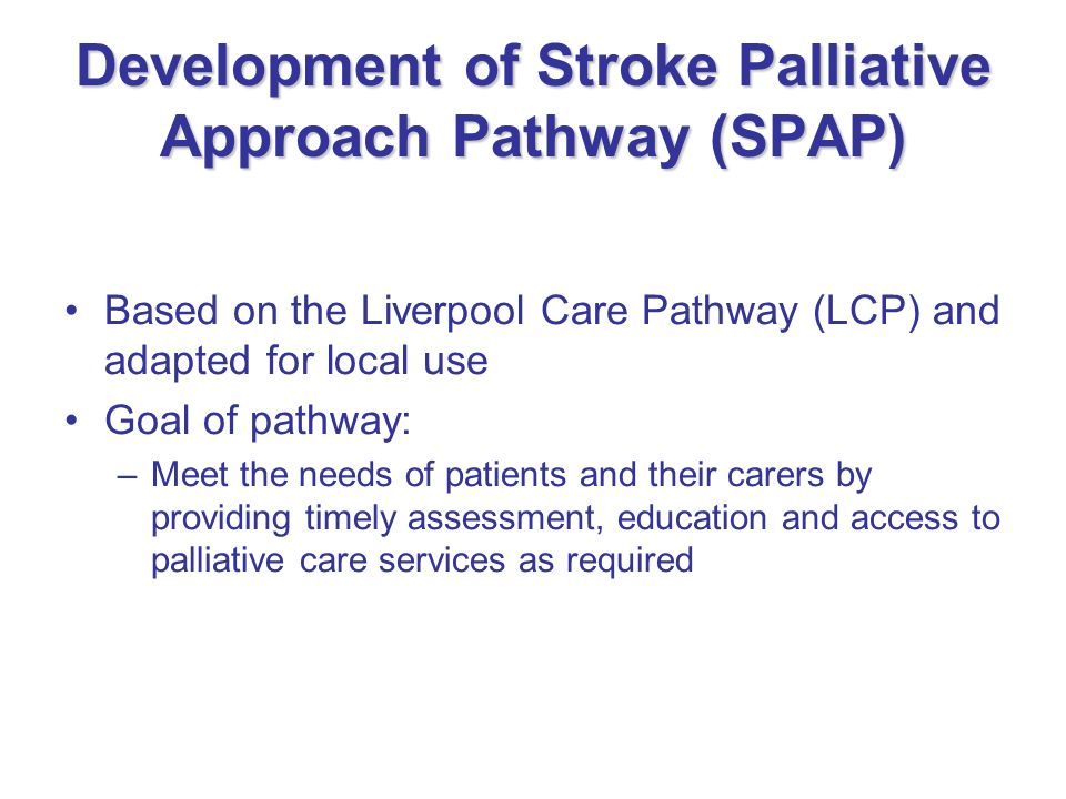 Development of Stroke Palliative Approach Pathway (SPAP) Based on the Liverpool Care Pathway (LCP) and adapted for local use Goal of pathway: –Meet th