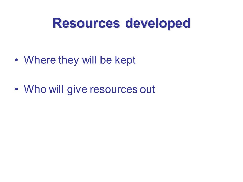 Resources developed Where they will be kept Who will give resources out