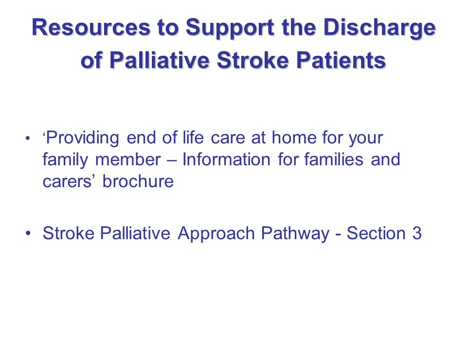 Resources to Support the Discharge of Palliative Stroke Patients Providing end of life care at home for your family member – Information for families