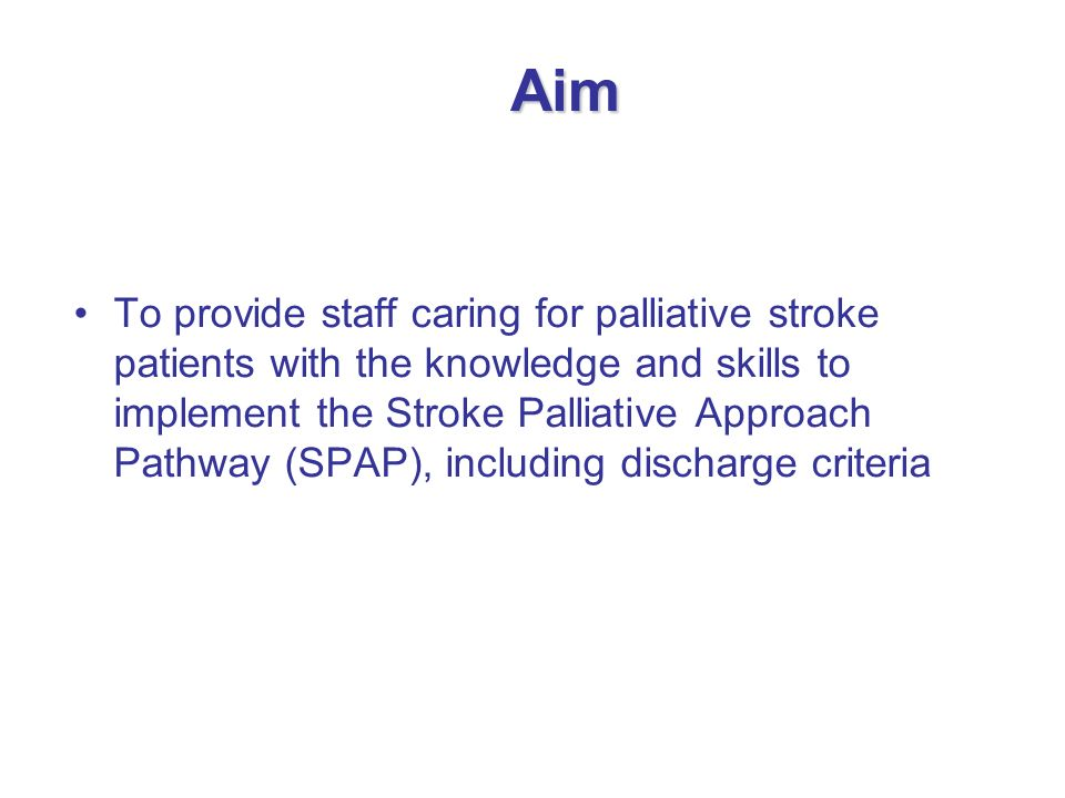 Aim To provide staff caring for palliative stroke patients with the knowledge and skills to implement the Stroke Palliative Approach Pathway (SPAP), i