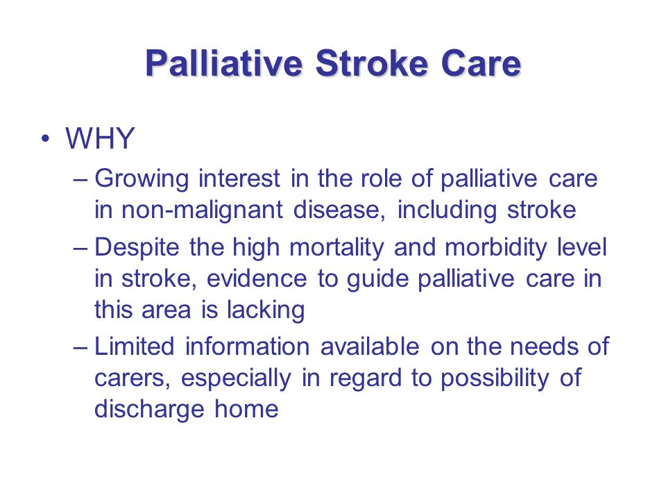 Palliative Stroke Care WHY –Growing interest in the role of palliative care in non-malignant disease, including stroke –Despite the high mortality and