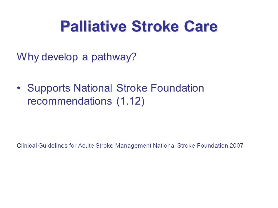 Palliative Stroke Care Why develop a pathway? Supports National Stroke Foundation recommendations (1.12) Clinical Guidelines for Acute Stroke Manageme