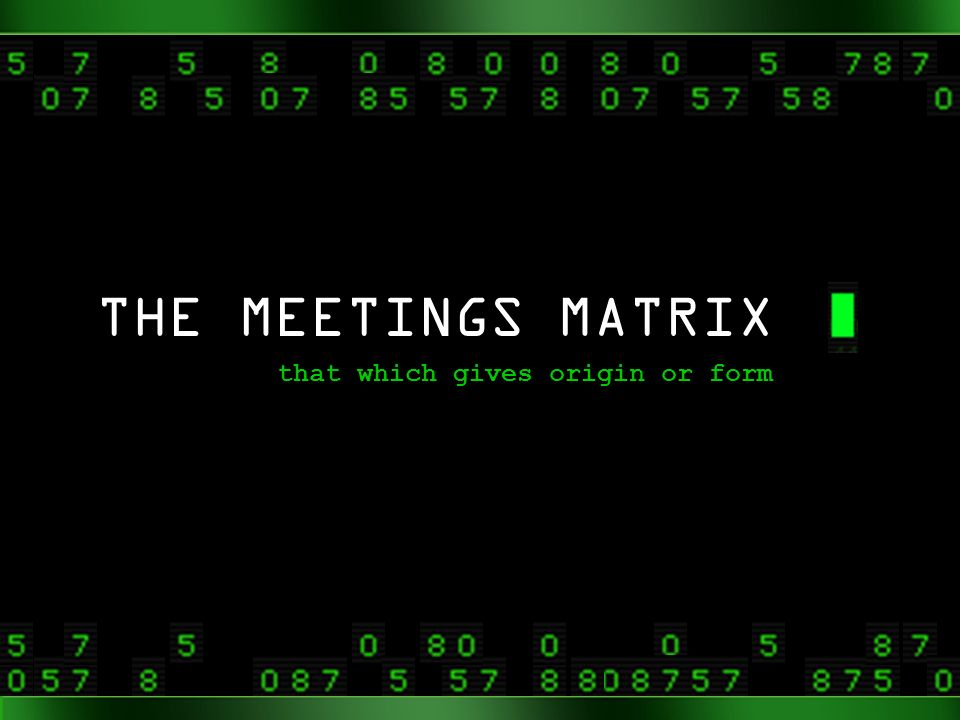 THE MEETINGS MATRIX that which gives origin or form