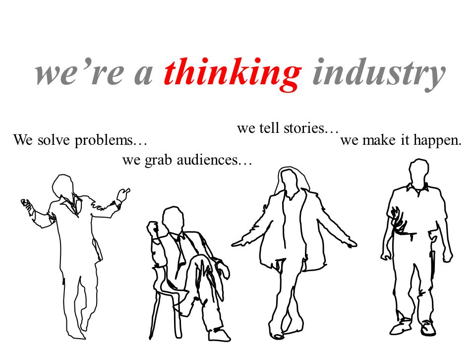 were a thinking industry We solve problems… we grab audiences… we tell stories… we make it happen.