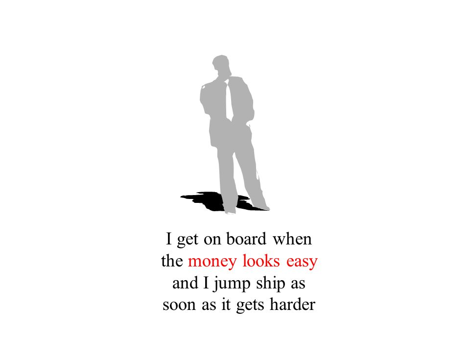 I get on board when the money looks easy and I jump ship as soon as it gets harder