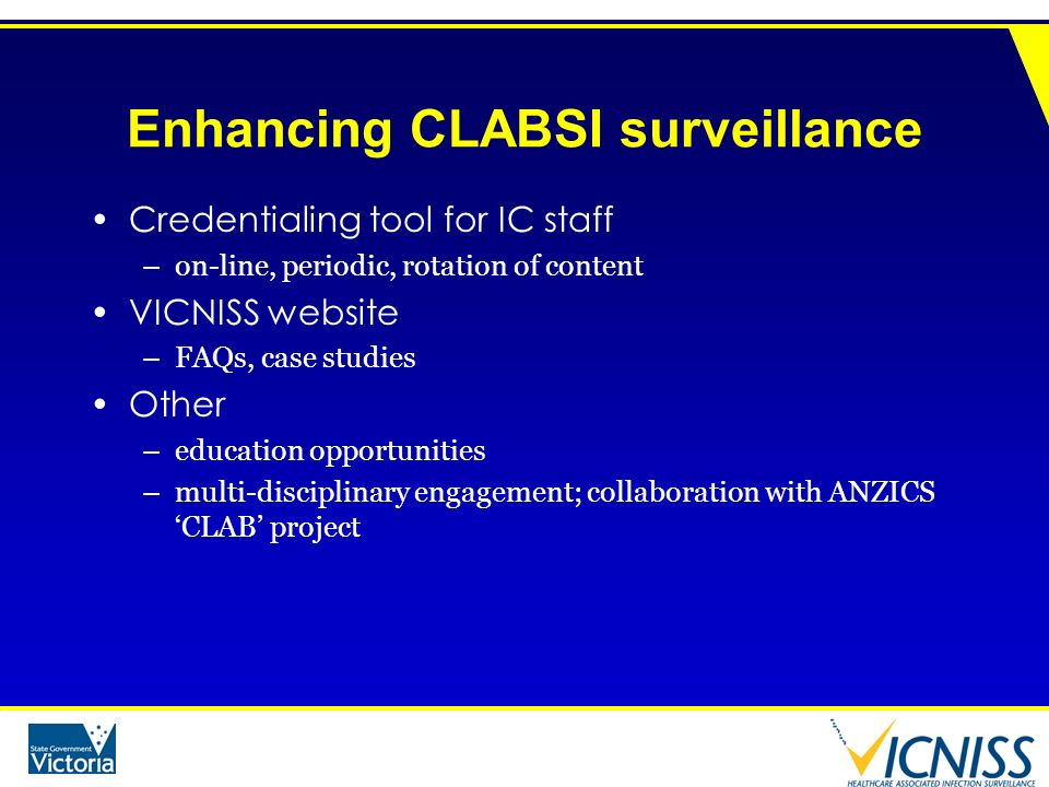 Enhancing CLABSI surveillance Credentialing tool for IC staff –on-line, periodic, rotation of content VICNISS website –FAQs, case studies Other –educa