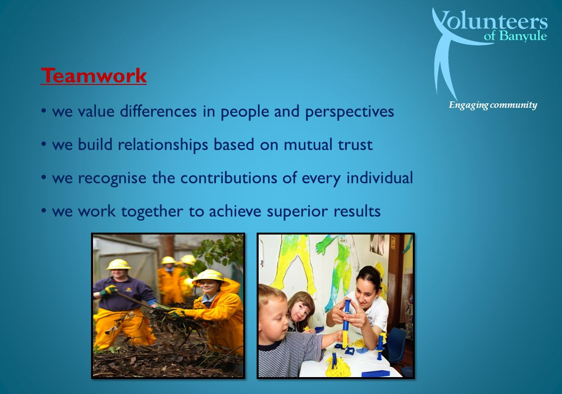 Engaging community Teamwork we value differences in people and perspectives we build relationships based on mutual trust we recognise the contributions of every individual we work together to achieve superior results