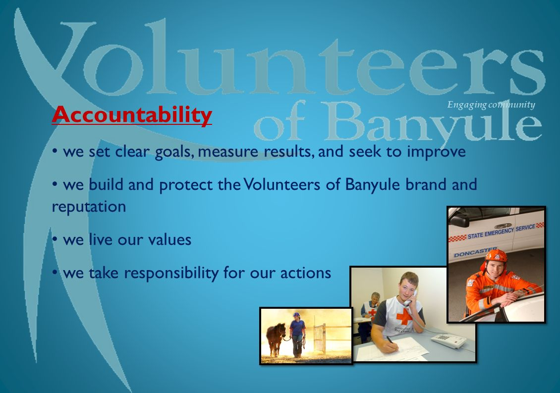 Engaging community Accountability we set clear goals, measure results, and seek to improve we build and protect the Volunteers of Banyule brand and reputation we live our values we take responsibility for our actions
