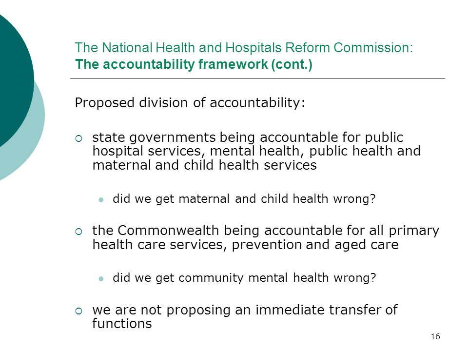 16 The National Health and Hospitals Reform Commission: The accountability framework (cont.) Proposed division of accountability: state governments be