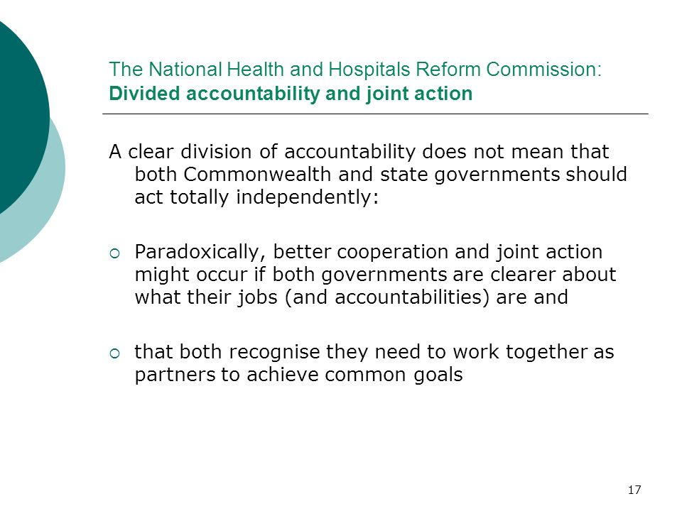 17 The National Health and Hospitals Reform Commission: Divided accountability and joint action A clear division of accountability does not mean that