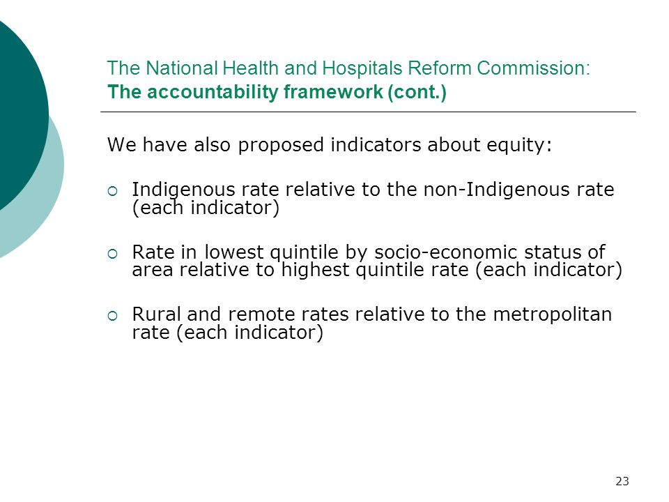23 The National Health and Hospitals Reform Commission: The accountability framework (cont.) We have also proposed indicators about equity: Indigenous