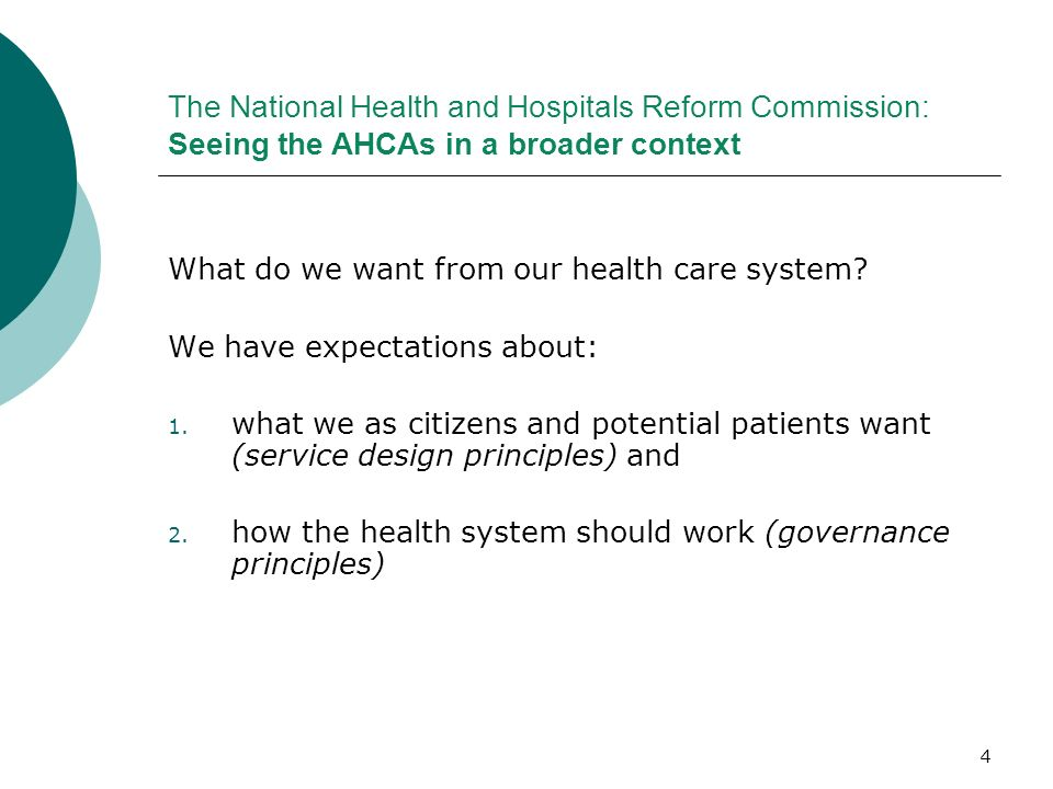 4 The National Health and Hospitals Reform Commission: Seeing the AHCAs in a broader context What do we want from our health care system? We have expe