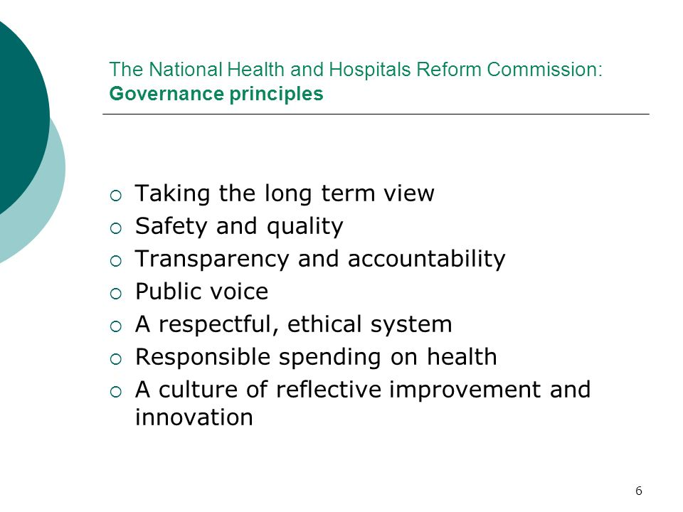 6 The National Health and Hospitals Reform Commission: Governance principles Taking the long term view Safety and quality Transparency and accountabil