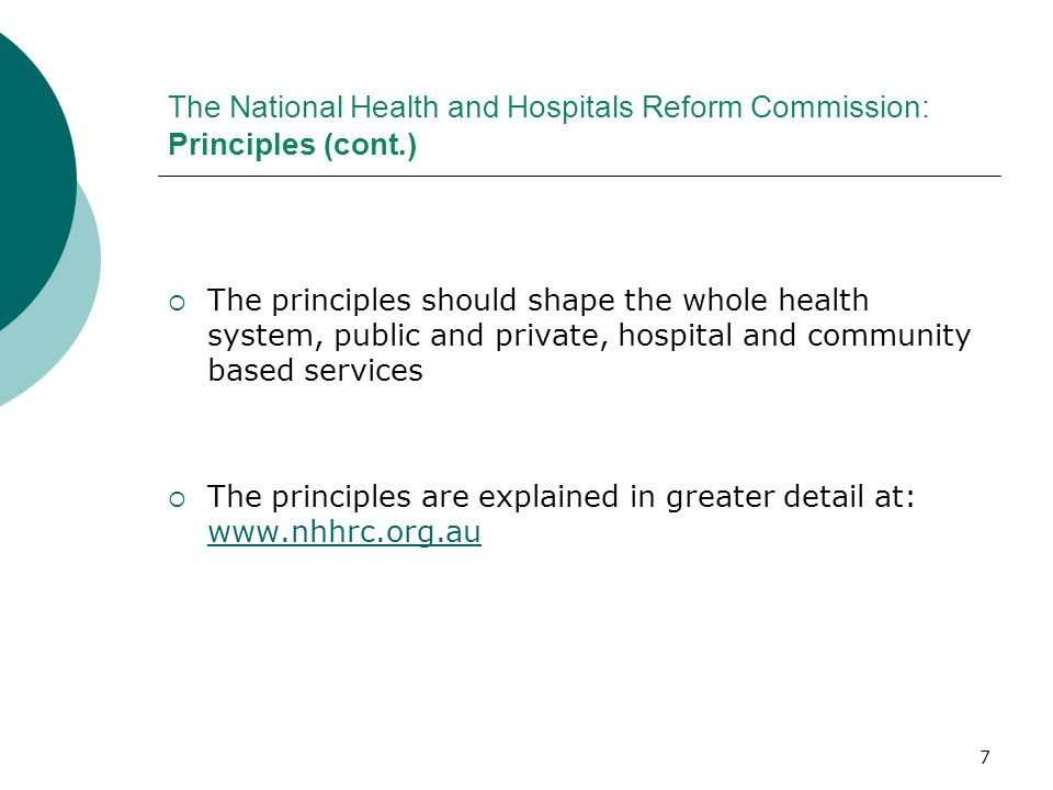 7 The National Health and Hospitals Reform Commission: Principles (cont.) The principles should shape the whole health system, public and private, hos