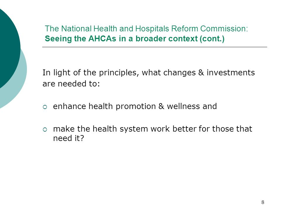 8 The National Health and Hospitals Reform Commission: Seeing the AHCAs in a broader context (cont.) In light of the principles, what changes & invest