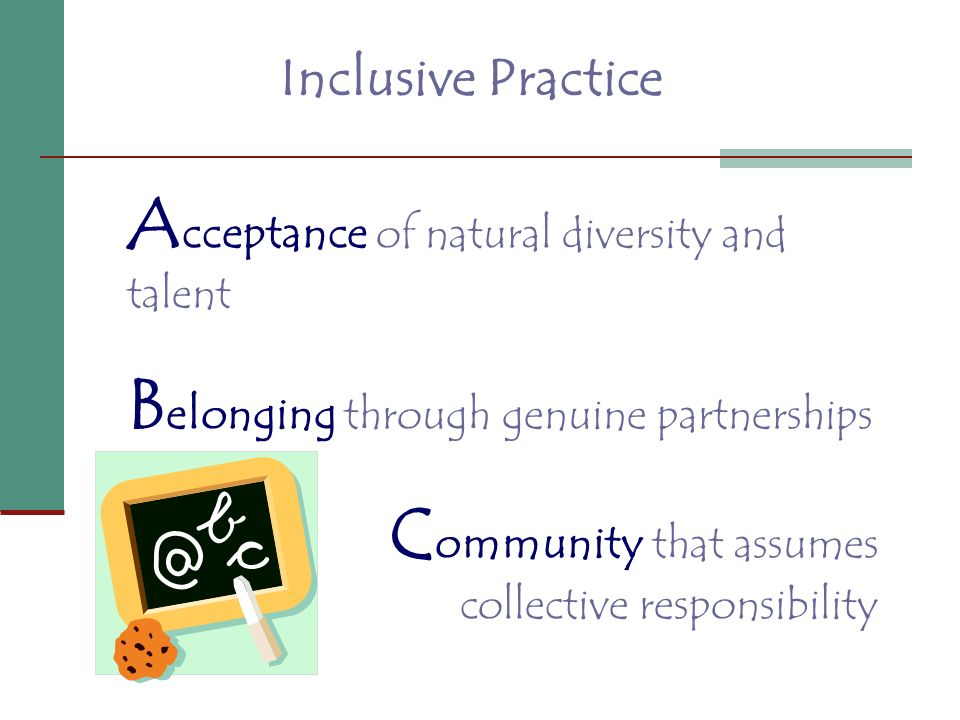 Inclusive Practice A cceptance of natural diversity and talent B elonging through genuine partnerships C ommunity that assumes collective responsibili